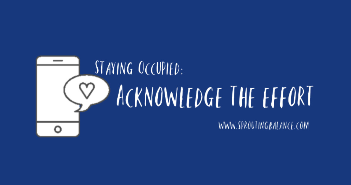Staying Occupied: Acknowledge the Effort | www.sproutingbalance.com | #stayhome #socialdistancing #bepositive