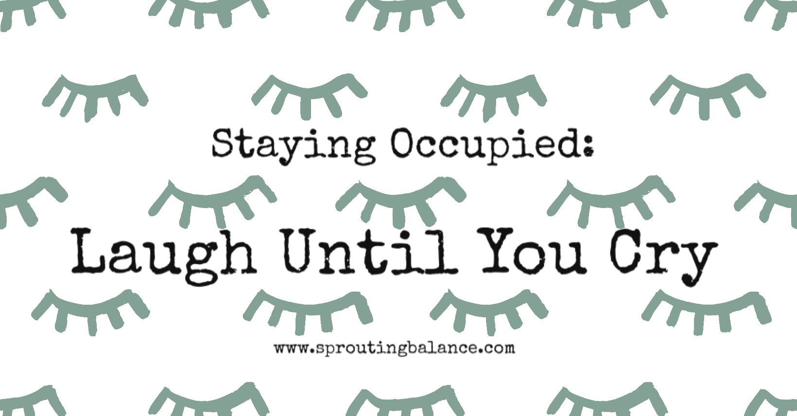 Staying Occupied: Laugh Until You Cry | www.sproutingbalance.com | #stayhealthy #selfisolate #bepositive #getstuffdone #socialdistancing